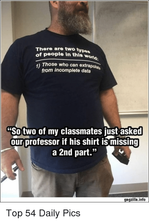 """Type Of People: There are two type  of people in this wor  orld  1) Those who can extrapolate  from incomplete data  """"So two of my classmates just asked  our professor if his shirt is missing  a 2nd part.""""  95  gagzilla.info Top 54 Daily Pics"""