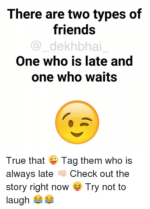 try not to laugh: There are two types of  friends  dekhbhai  One who is late and  one who waits True that 😜 Tag them who is always late 👊🏻 Check out the story right now 😝 Try not to laugh 😂😂