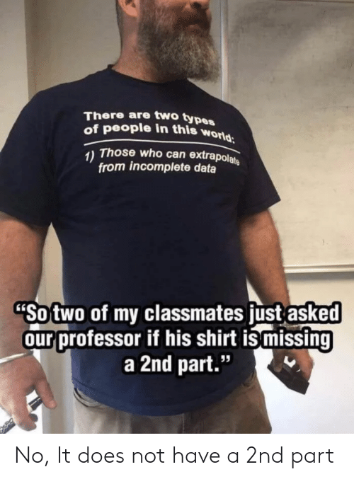"Types Of: There are two types  of people in this world  Those who can extrapolate  1)  from incomplete data  ""So two of my classmates just asked  our professor if his shirt ismissing  a 2nd part."" No, It does not have a 2nd part"