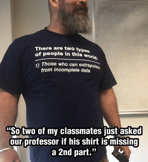 "Types Of: There are two types  of people in this world  Those who can extrapolate  1)  from incomplete data  ""Sotwo of my classmates just asked  our professor if his shirt ismissing  a 2nd part."""