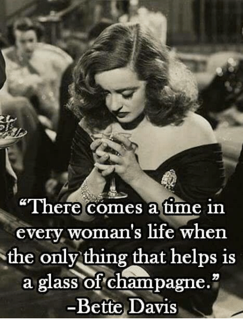 """bette davis: """"There comes a time in  every woman's life when  the only thing that helps is  a glass of champagne  -Bette Davis"""