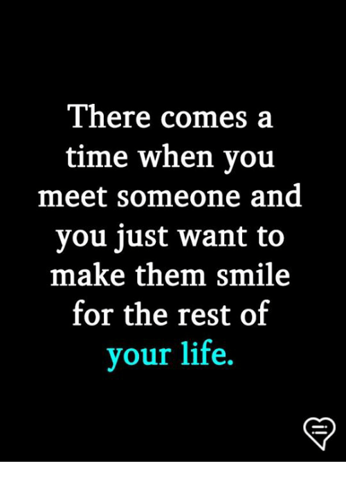 When You Meet Someone: There comes a  time when you  meet someone and  you just want to  make them smile  for the rest of  your life.