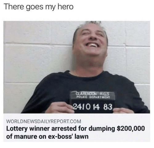 dumping: There goes my hero  AI  POLICE DEPARTHENT  WORLDNEWSDAILYREPORT.COM  Lottery winner arrested for dumping $200,000  of manure on ex-boss' lawn