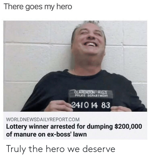 dumping: There goes my hero  AI  POLICE DEPARTHENT  WORLDNEWSDAILYREPORT.COM  Lottery winner arrested for dumping $200,000  of manure on ex-boss' lawn Truly the hero we deserve