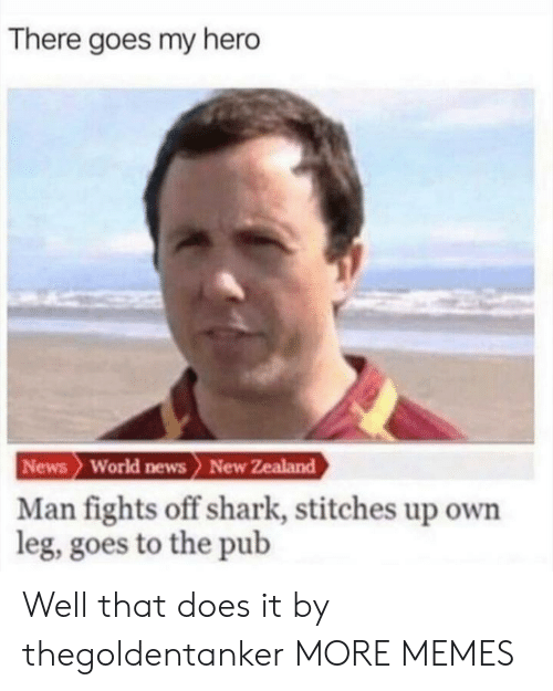 Pub: There goes my hero  News World news> New Zealand  Man fights off shark, stitches up own  leg, goes to the pub Well that does it by thegoldentanker MORE MEMES