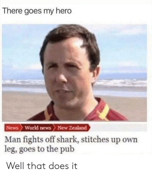 Pub: There goes my hero  News World news> New Zealand  Man fights off shark, stitches up own  leg, goes to the pub Well that does it
