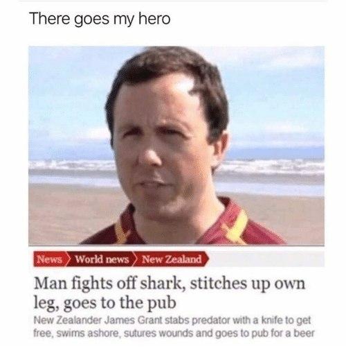 Stitches: There goes my hero  News World news > New Zealand  Man fights off shark, stitches up own  leg, goes to the pub  New Zealander James Grant stabs predator with a knife to get  free, swims ashore, sutures wounds and goes to pub for a beer
