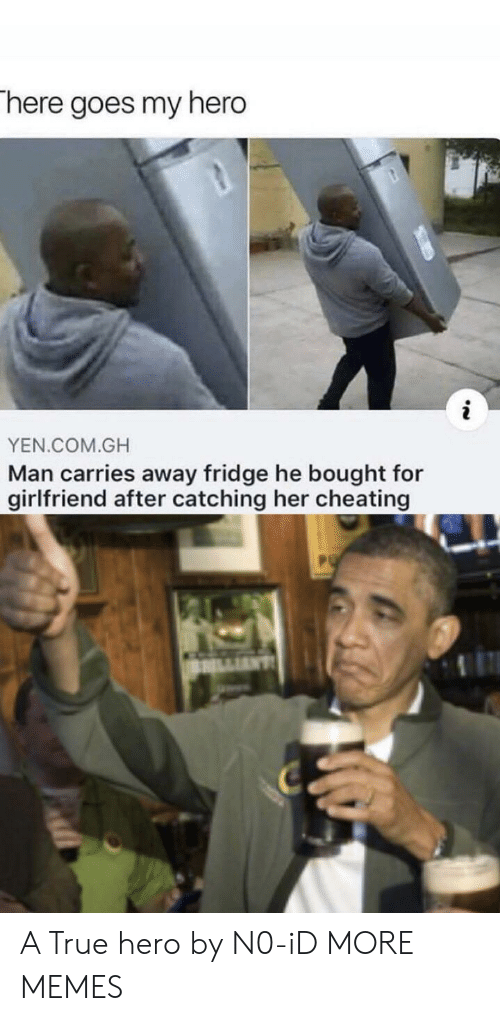 Cheating, Dank, and Memes: There goes my hero  YEN.COM.GH  Man carries away fridge he bought for  girlfriend after catching her cheating A True hero by N0-iD MORE MEMES