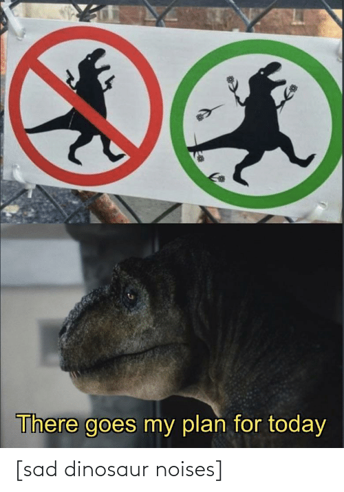 Dinosaur: There goes my plan for today [sad dinosaur noises]