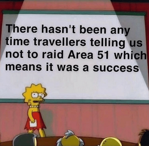 Time, Success, and Been: There hasn't been any  time travellers telling us  not to raid Area 51 which  means it was a success
