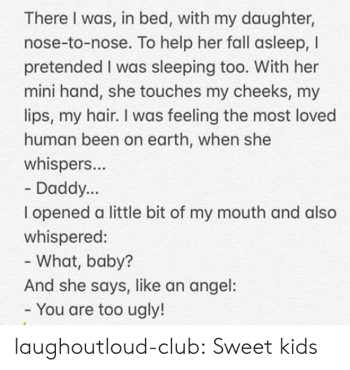 Club, Fall, and Tumblr: There I was, in bed, with my daughter,  nose-to-nose. To help her fall asleep, I  pretended I was sleeping too. With her  mini hand, she touches my cheeks, my  lips, my hair. I was feeling the most loved  human been on earth, when she  whispers...  Daddy...  I opened a little bit of my mouth and also  whispered:  - What, baby?  And she says, like an angel:  You are too ugly! laughoutloud-club:  Sweet kids