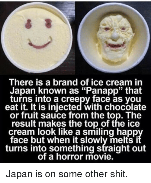 """Injected: There is a brand of ice cream in  Japan known as """"Panapp"""" that  turns into a creepy face as you  eat it. It is injected with chocolate  or fruit sauce from the top. The  result makes the top of the ice  cream look like a smiling happ  face but when it slowly melts i  turns into something straight out  of a horror movie. <p>Japan is on some other shit.</p>"""