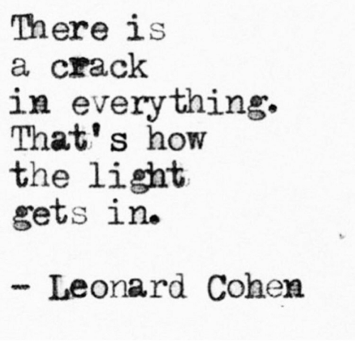How, Leonard Cohen, and Light: There is  a crack  in everything.  That's how  the light  gets in.  -Leonard Cohen