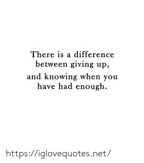 Net, Knowing, and You: There is a difference  between giving up,  and knowing when you  have had enough https://iglovequotes.net/