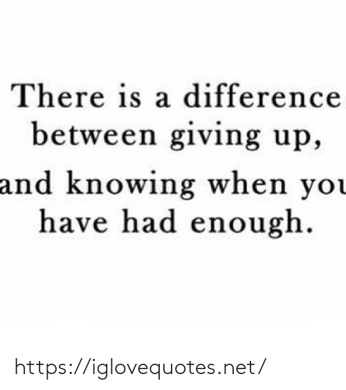 knowing: There is a difference  between giving up,  and knowing when you  have had enough. https://iglovequotes.net/