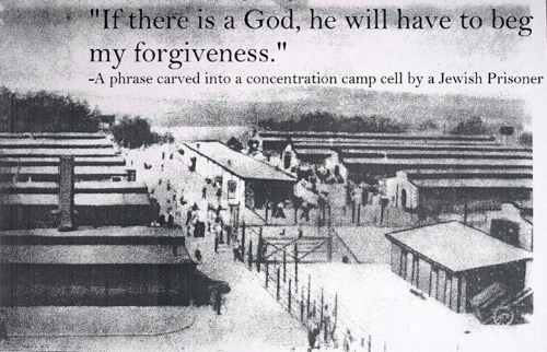 """There Is A God: there is a God, he will have to beg  my forgiveness.""""  -A phrase carved into a concentration camp cell by a Jewish Prisoner"""