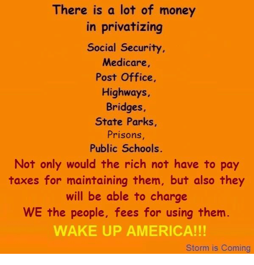 wake up america: There is a lot of money  in privatizing  Social Security  Medicare  Post Office,  Highways,  Bridges  State Parks,  Prisons  Public Schools.  Not only would the rich not have to pay  taxes for maintaining them, but also they  will be able to charge  WE the people, fees for using them  WAKE UP AMERICA!  Storm is Coming