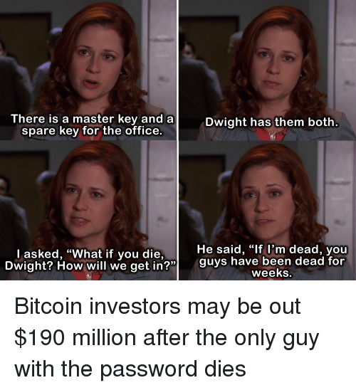 "hav: There is a master key and a  spare key for the office.  Dwight has them both  He said, ""lf l'm dead, youu  Dwight? How will we get in?"" guys hav  l asked, ""What if you die,  OW Will we getin  been dead for  weeks Bitcoin investors may be out $190 million after the only guy with the password dies"