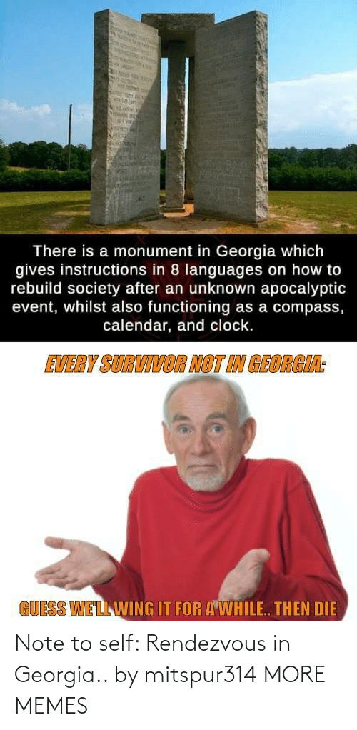 society: There is a monument in Georgia which  gives instructions in 8 languages on how to  rebuild society after an unknown apocalyptic  event, whilst also functioning as a compass,  calendar, and clock.  EVERY SURVIVOR NOT IN GEORGIA:  GUESS WELL WING IT FOR A WHILE. THEN DIE Note to self: Rendezvous in Georgia.. by mitspur314 MORE MEMES