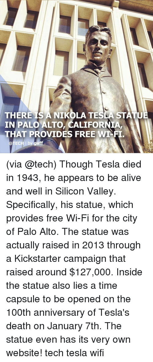 Alive, Memes, and California: THERE IS A NIKOLA TESLA STATU  IN PALO ALTO, CALIFORNIA,  THAT PROVIDES FREE WT-FI  @TECH I by guff (via @tech) Though Tesla died in 1943, he appears to be alive and well in Silicon Valley. Specifically, his statue, which provides free Wi-Fi for the city of Palo Alto. The statue was actually raised in 2013 through a Kickstarter campaign that raised around $127,000. Inside the statue also lies a time capsule to be opened on the 100th anniversary of Tesla's death on January 7th. The statue even has its very own website! tech tesla wifi