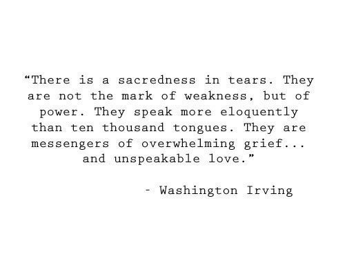 "washington irving: ""There is a sacredness in tears. They  are not the mark of weakness, but of  eloquently  power. They speak  more  than ten thousand tongues. They  messengers of overwhelming grief.. .  and unspeakable love.  are  Washington Irving"