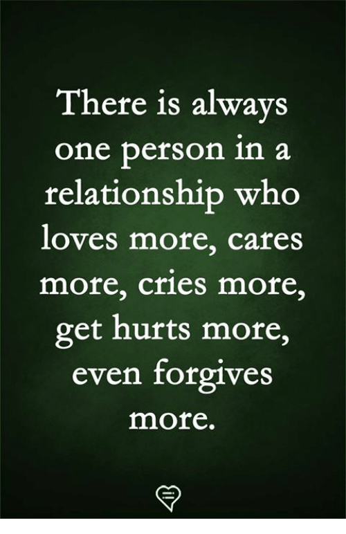 Memes, In a Relationship, and 🤖: There is alwavs  one person in a  relationship who  loves more, cares  more, cries more,  get hurts more,  even forgives  more.