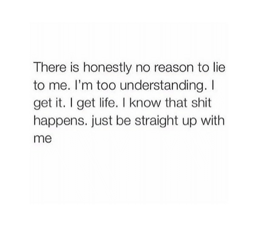 Life, Shit, and Reason: There is honestly no reason to lie  to me. I'm too understanding. I  get it. I get life. I know that shit  happens. just be straight up with  me