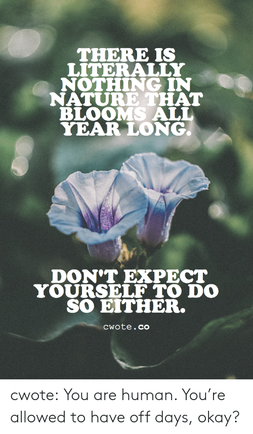 In Nature: THERE IS  LITERALLY  NOTHING IN  NATURE THAT  BLOOMS ALL  YEAR LONG.  DON'T EXPECT  YOURSELF TO DO  SO EITHER.  Cwote.co cwote: You are human. You're allowed to have off days, okay?