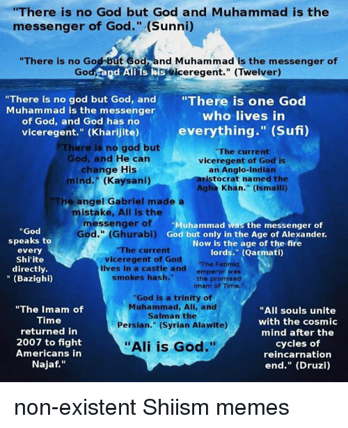 """the messengers: """"There is no God but God and Muhammad is the  messenger of God."""" (Sunni)  """"There is no God but God nd Muhammad is the messenger of  Go  Rd Ali ts his  iceregent."""" (Twelver)  """"There is no god but God, and  """"There is one God  Muhammad is the messenger  who lives in  of God, and God has no  everything  (Sufi)  viceregent.'' (Kharijite)  but  There is no god """"The current  God, and He can  viceregent of God is  change His  an Anglo-Indian  aristocrat named the  mind."""" (Kaysani)  Agha Khan."""" (Ismaili)  The angel Gabriel made a  mistake, Ali is the  messenger of  Muhammad was the messenger of  God  God."""" oi) God but only in the Age of Alexander.  speaks to  Now is the age of the fire  """"The current  every  lords."""" (Qarmati)  vice regent of God  Shi'ite  """"The Fatimid  directly  lives in a castle and  emperor was  smokes hash.""""  (Bazighi)  the promised  Imam of Time.""""  """"God is a trinity of  Muhammad, Ali, and  """"The Imam of  """"All souls unite  Salman the  Time  with the cosmic  Persian."""" (Syrian Alawite)  returned in  mind after the  2007 to fight  cycles of  """"Ali is God.""""  Americans in  reincarnation  Najaf  end."""" (Druzi) non-existent Shiism memes"""