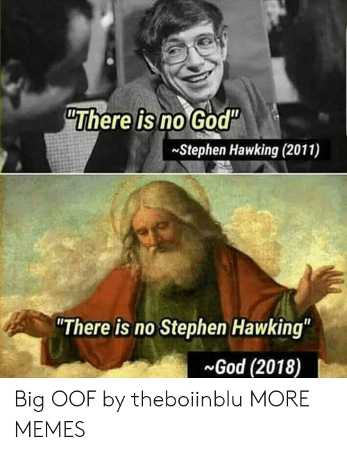 "Dank, God, and Memes: ""There is no God""  Stephen Hawking (2011)  There is no Stephen Hawking""  God (2018) Big OOF by theboiinblu MORE MEMES"