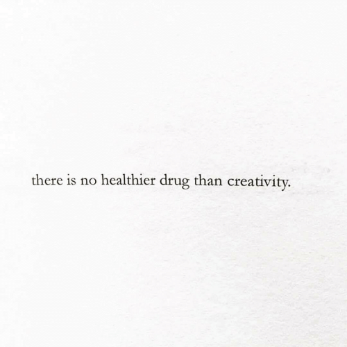 Drug, There, and Creativity: there is no healthier drug than creativity.