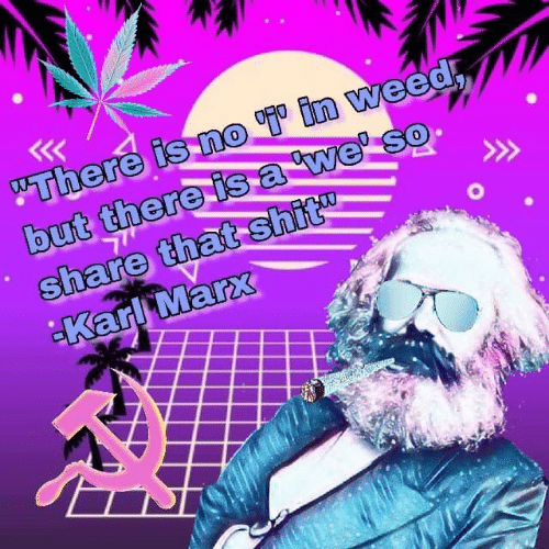 "Shit, Weed, and Karl Marx: ""There is no in weed  but there isa we' so  share that shit  Karl Marx"