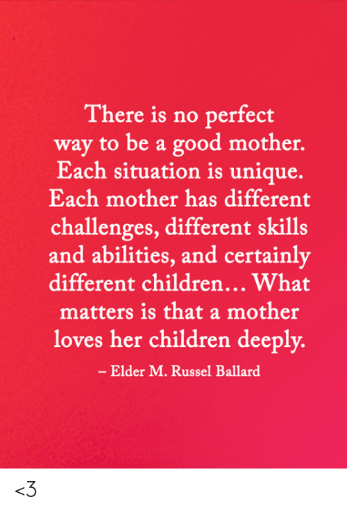 Challenges: There is no perfect  way to be a good mother.  Each situation is unique.  Each mother has different  challenges, different skills  and abilities, and certainly  different children... What  matters is that a mother  loves her children deeply.  - Elder M. Russel Ballard <3