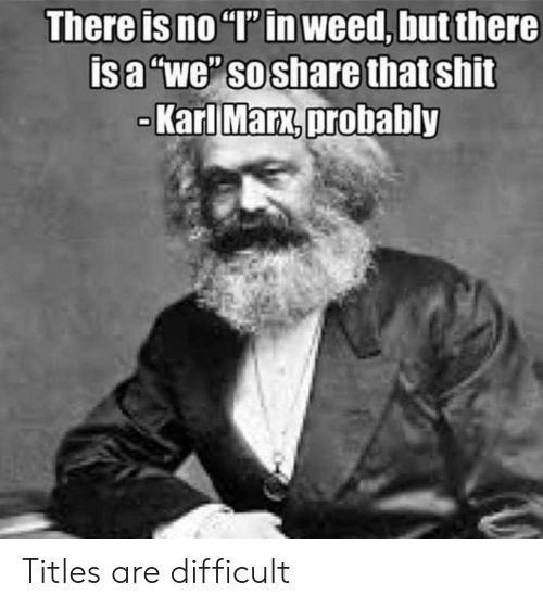 "No T: There is no ""T' in weed, but there  isa ""we"" so share that shit  Karl Marx,probably Titles are difficult"