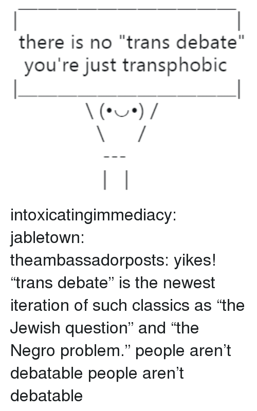 "Target, Tumblr, and Blog: there is no ""trans debate""  you're just transphobic intoxicatingimmediacy: jabletown:  theambassadorposts: yikes! ""trans debate"" is the newest iteration of such classics as ""the Jewish question"" and ""the Negro problem."" people aren't debatable   people aren't debatable"