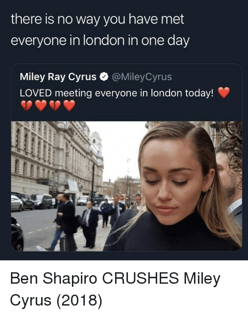 crushes: there is no way you have met  everyone in london in one day  Miley Ray Cyrus  LOVED meeting everyone in london today!  @MileyCyrus Ben Shapiro CRUSHES Miley Cyrus (2018)
