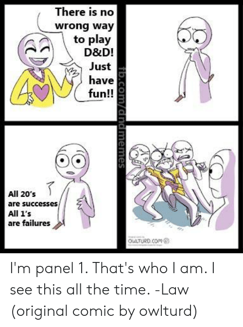 Owlturd: There is no  wrong way  to play  D&D!  Just  have  fun!!  All 20's  are successes,  All 1's  are failures  OuLTURD.COm  fib.Com/dndmemes I'm panel 1. That's who I am. I see this all the time.   -Law  (original comic by owlturd)