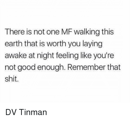 Memes, Shit, and Earth: There is not one MF walking this  earth that is worth you laying  awake at night feeling like you're  not good enough. Remember that  shit DV Tinman