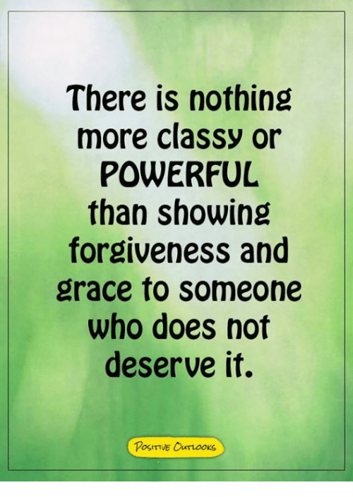 Memes, Powerful, and Forgiveness: There is nothing  more classy or  POWERFUL  than showing  forgiveness and  grace to someone  who does not  deserve it.