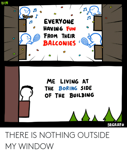 outside: THERE IS NOTHING OUTSIDE MY WINDOW