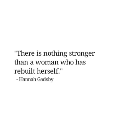 """hannah: """"There is nothing stronger  than a woman who has  rebuilt herself.""""  - Hannah Gadsby"""