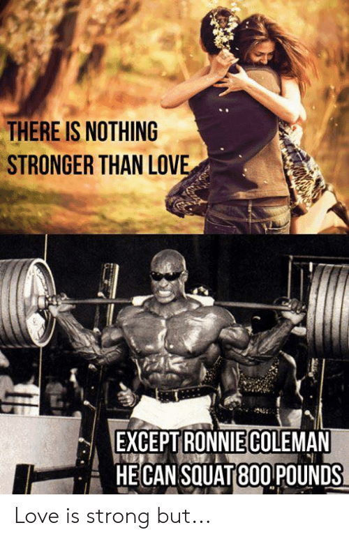 Love, Squat, and Strong: THERE IS NOTHING  STRONGER THAN LOVE  EXCEPT RONNIECOLEMAN  HECAN SQUAT 80O POUNDS Love is strong but...