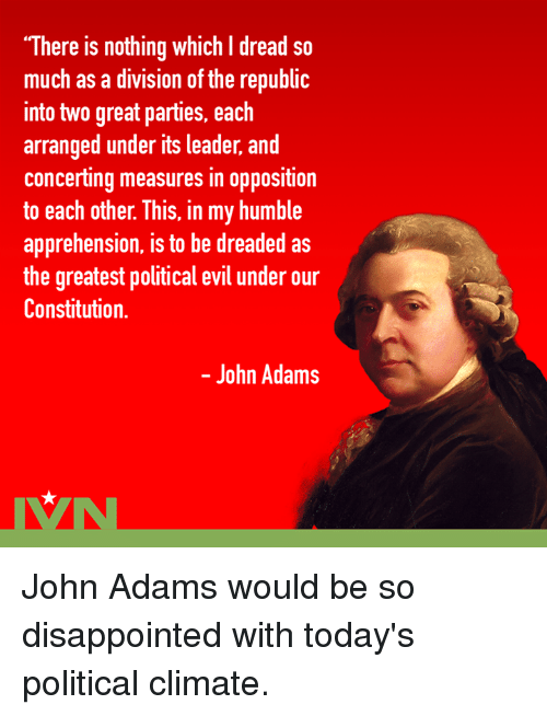 """dreads: """"There is nothing which I dread so  much as a division of the republi  into two great parties, each  arranged under its leader, and  concerting measures in opposition  to each other. This, in my humble  apprehension, is to be dreaded as  the greatest political evil under our  Constitution.  - John Adams John Adams would be so disappointed with today's political climate."""