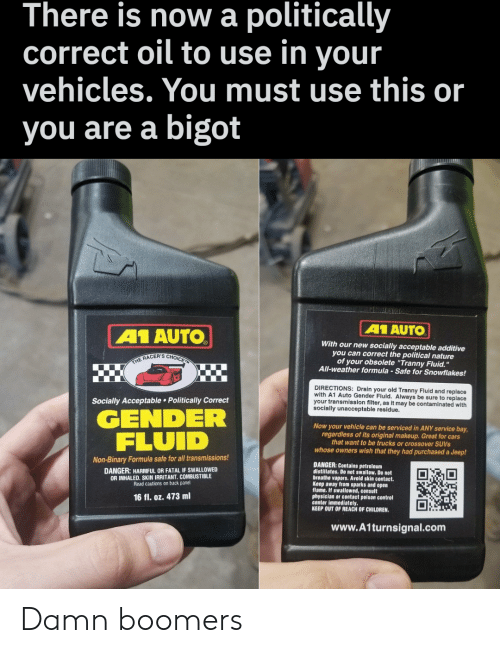 """poison control: There is nowa politically  oil to use in your  vehicles. You must use this or  correct  bigot  you are a  A1 AUTO  A1 AUTO  With our new socially acceptable additive  you can correct the political nature  of your obsolete """"Tranny Fluid.""""  All-weather formula-Safe for Snowflakes!  THE RACER'S CHOICE  DIRECTIONS: Drain your old Tranny Fluid and replace  with A1 Auto Gender Fluid. Always be sure to replace  your transmission filter, as it may be contaminated with  socially unacceptable residue.  Socially Acceptable Politically Correct  GENDER  FLUID  Now your vehicle can be serviced in ANY service bay  regardless of its original makeup. Great for cars  that want to be trucks or crossover SUVS  whose owners wish that they had purchased a Jeep!  Non-Binary Formula safe for all transmissions!  DANGER: Contains petroleum  distillates. Do not swallow. Do not  breathe vapors. Avoid skin contact.  Keep away from sparks and open  flame. If swallowed, consult  physician or contact poison control  center immediately.  KEEP OUT OF REACH OF CHILDREN.  DANGER: HARMFUL OR FATAL IF SWALLOWED  OR INHALED. SKIN IRRITANT. COMBUSTIBLE  Read cautions on back panel  16 fl. oz. 473 ml  www.A1turnsignal.com Damn boomers"""
