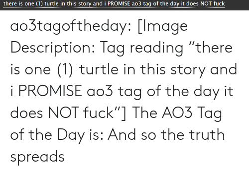 "Target, Tumblr, and Blog: there is one (1) turtle in this story and i PROMISE ao3 tag of the day it does NOT fuck ao3tagoftheday:  [Image Description: Tag reading ""there is one (1) turtle in this story and i PROMISE ao3 tag of the day it does NOT fuck""]  The AO3 Tag of the Day is: And so the truth spreads"