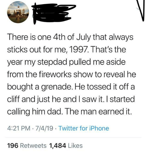 Earned It: There is one 4th of July that always  sticks out for me, 1997. That's the  year my stepdad pulled me aside  from the fireworks show to reveal he  bought a grenade. He tossed it off a  cliff and just he and I saw it. I started  calling him dad. The man earned it.  4:21 PM 7/4/19 Twitter for iPhone  196 Retweets 1,484 Likes