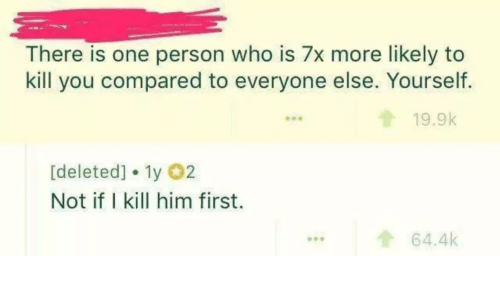 Who, Him, and One: There is one person who is 7x more likely to  kill you compared to everyone else. Yourself.  19.9k  [deleted] 1y 2  Not if I kill him first.  t64.4k