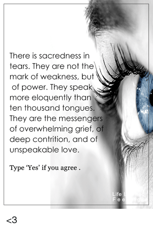 the messengers: There is sacredness in  tears. They are not the  mark of weakness, but  of power. They speak  more eloquently than  ten thousand tongue  They are the messengers  of overwhelming grief, of  deep contrition, and of  unspeakable love.  Type 'Yes' if you agree  Life  Fee <3