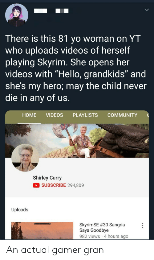 """Skyrim: There is this 81 yo woman on YT  who uploads videos of herself  playing Skyrim. She opens her  videos with """"Hello, grandkids"""" and  she's my hero; may the child never  die in any of us.  НOME  VIDEOS  PLAYLISTS  COMMUNITY  Shirley Curry  SUBSCRIBE 294,809  Uploads  SkyrimSE #30 Sangria  Says Goodbye  982 views 4 hours ago An actual gamer gran"""