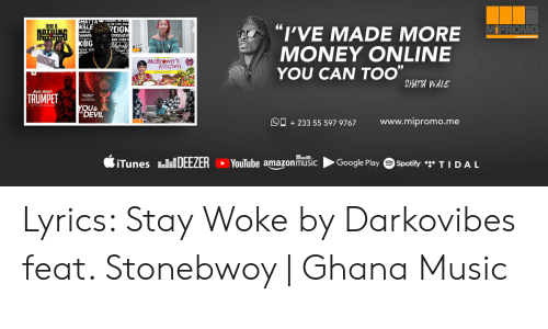 "Darkovibes: THERE IS  WALE REIGN  ""I'VE MADE MORE  MONEY ONLINE  YOU CAN TOO""  MIPROMO  NA  KIIG  McBrewn's  itchen  SHATTA WALE  TRUMPET  YOU&  DEVIL  www.mipromo.me  233 55 597 9767  E-E.  SiTunes DEEZER  YouTube amazonmusic  Google Play  Spotify TIDAL Lyrics: Stay Woke by Darkovibes feat. Stonebwoy 